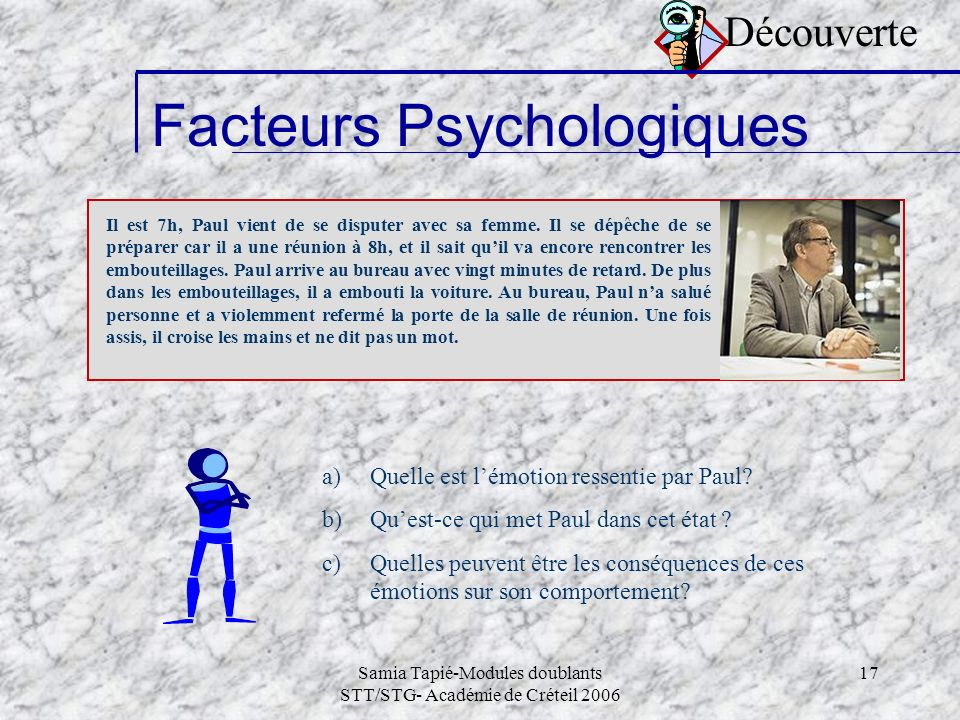 Samia Tapié-Modules doublants STT/STG- Académie de Créteil 2006 17 Découverte Facteurs Psychologiques Il est 7h, Paul vient de se disputer avec sa fem