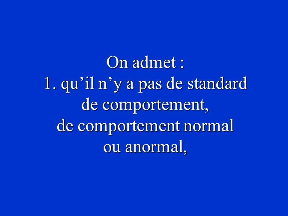 On admet : 1. quil ny a pas de standard de comportement, de comportement normal ou anormal,