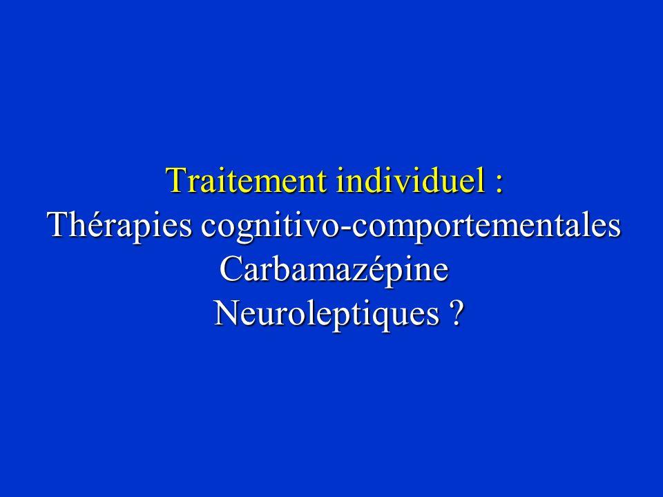 Traitement individuel : Thérapies cognitivo-comportementales Carbamazépine Neuroleptiques ?