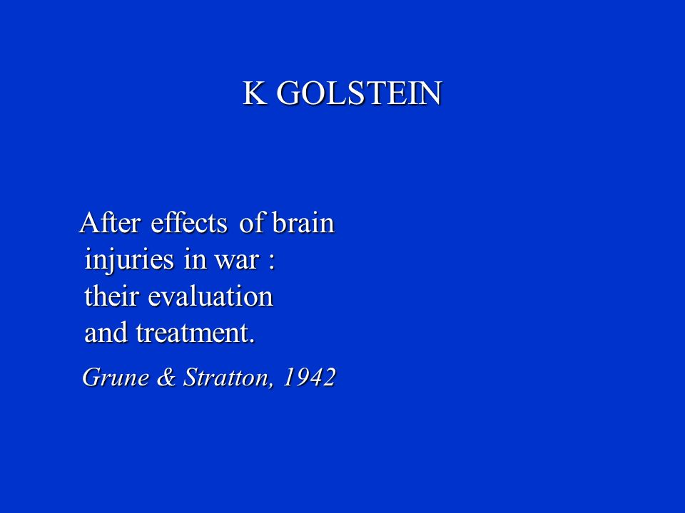 K GOLSTEIN After effects of brain injuries in war : their evaluation and treatment. Grune & Stratton, 1942 Grune & Stratton, 1942