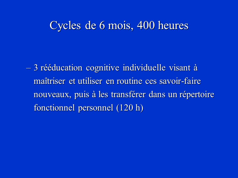 Cycles de 6 mois, 400 heures –3 rééducation cognitive individuelle visant à maîtriser et utiliser en routine ces savoir-faire nouveaux, puis à les tra