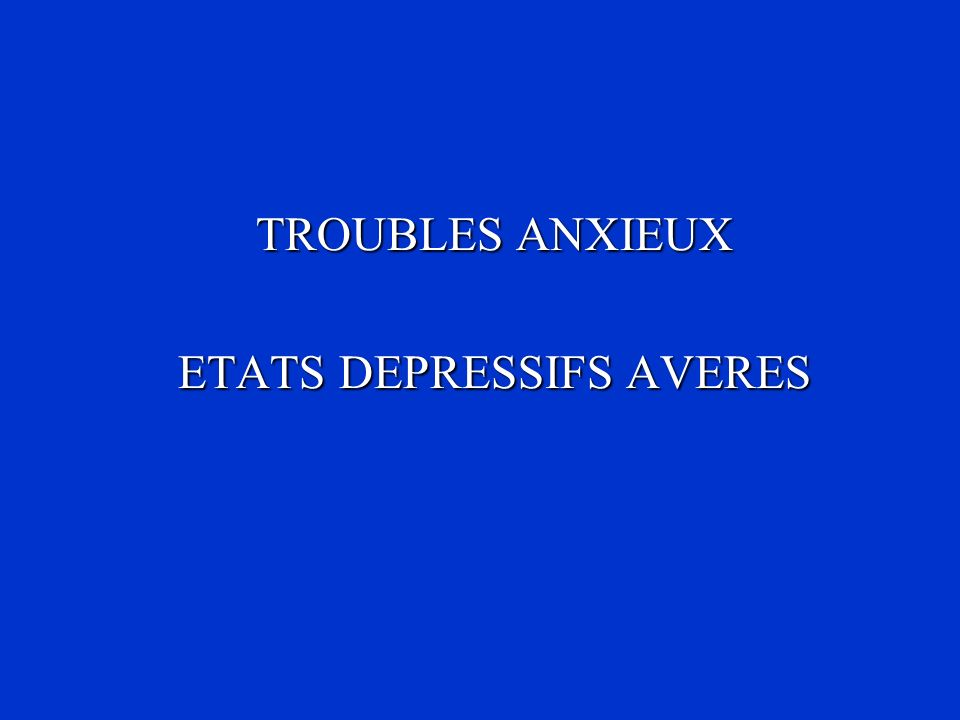 TROUBLES ANXIEUX ETATS DEPRESSIFS AVERES