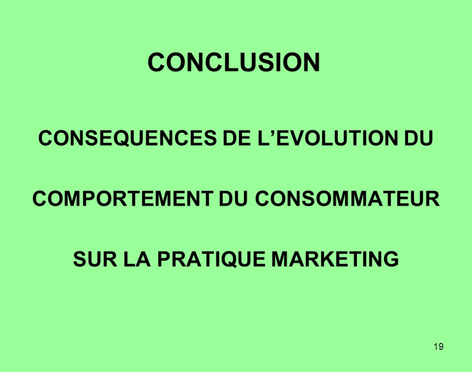 19 CONCLUSION CONSEQUENCES DE LEVOLUTION DU COMPORTEMENT DU CONSOMMATEUR SUR LA PRATIQUE MARKETING
