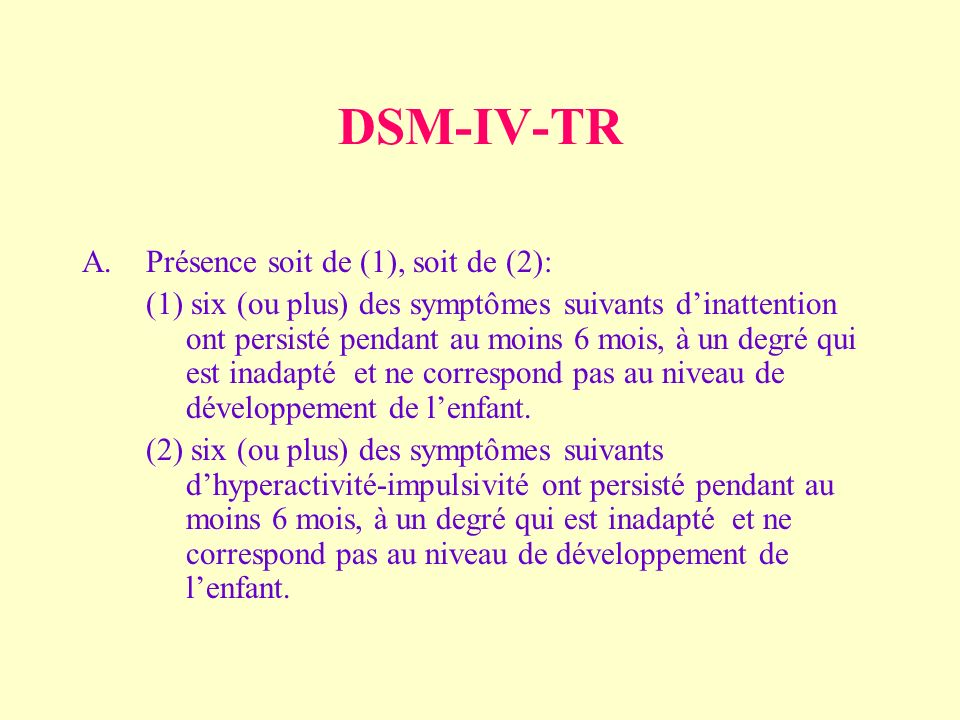 DSM-IV-TR A.Présence soit de (1), soit de (2): (1) six (ou plus) des symptômes suivants dinattention ont persisté pendant au moins 6 mois, à un degré qui est inadapté et ne correspond pas au niveau de développement de lenfant.