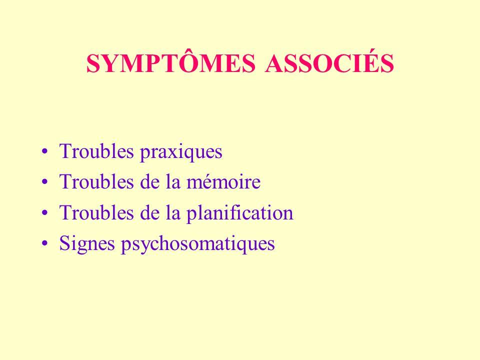 SYMPTÔMES ASSOCIÉS Troubles praxiques Troubles de la mémoire Troubles de la planification Signes psychosomatiques