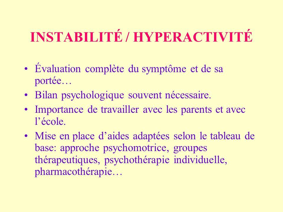 INSTABILITÉ / HYPERACTIVITÉ Évaluation complète du symptôme et de sa portée… Bilan psychologique souvent nécessaire.
