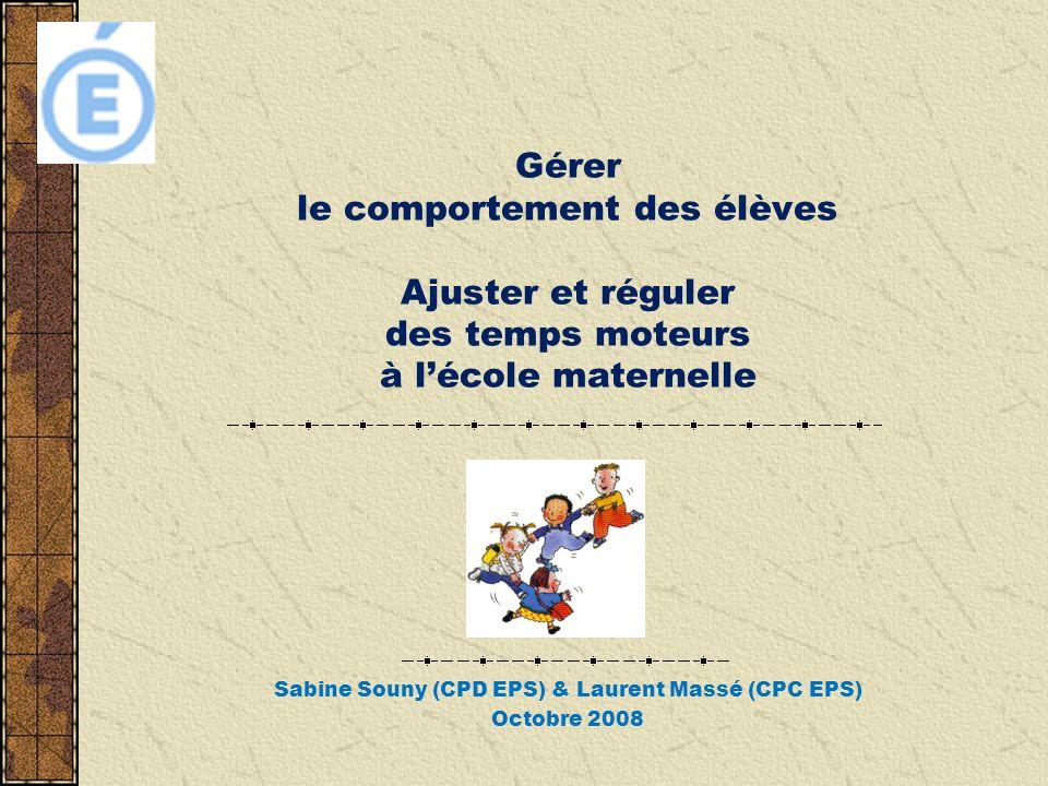 Gérer le comportement des élèves Ajuster et réguler des temps moteurs à lécole maternelle Sabine Souny (CPD EPS) & Laurent Massé (CPC EPS) Octobre 2008