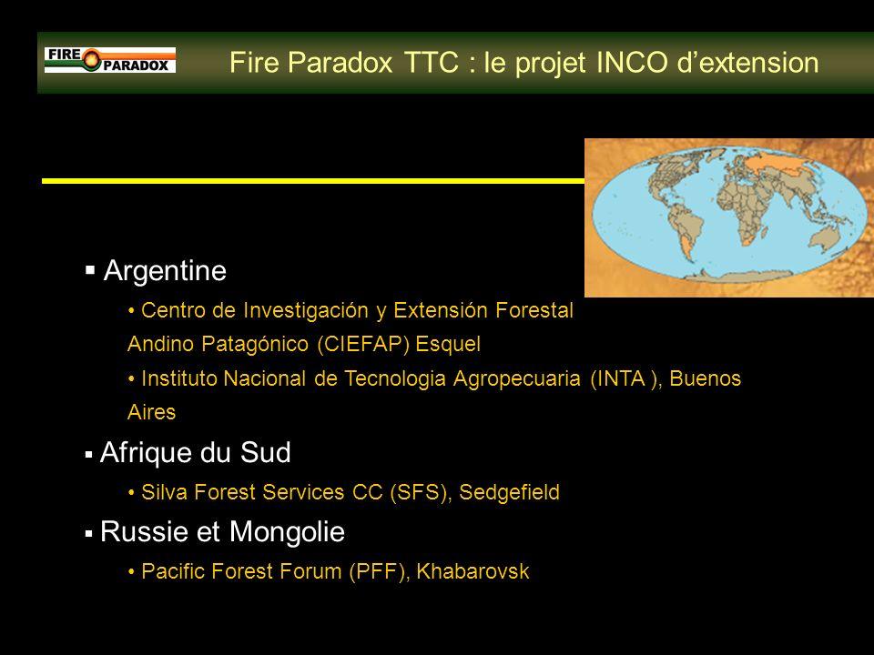 Fire Paradox TTC : le projet INCO dextension Argentine Centro de Investigación y Extensión Forestal Andino Patagónico (CIEFAP) Esquel Instituto Nacional de Tecnologia Agropecuaria (INTA ), Buenos Aires Afrique du Sud Silva Forest Services CC (SFS), Sedgefield Russie et Mongolie Pacific Forest Forum (PFF), Khabarovsk