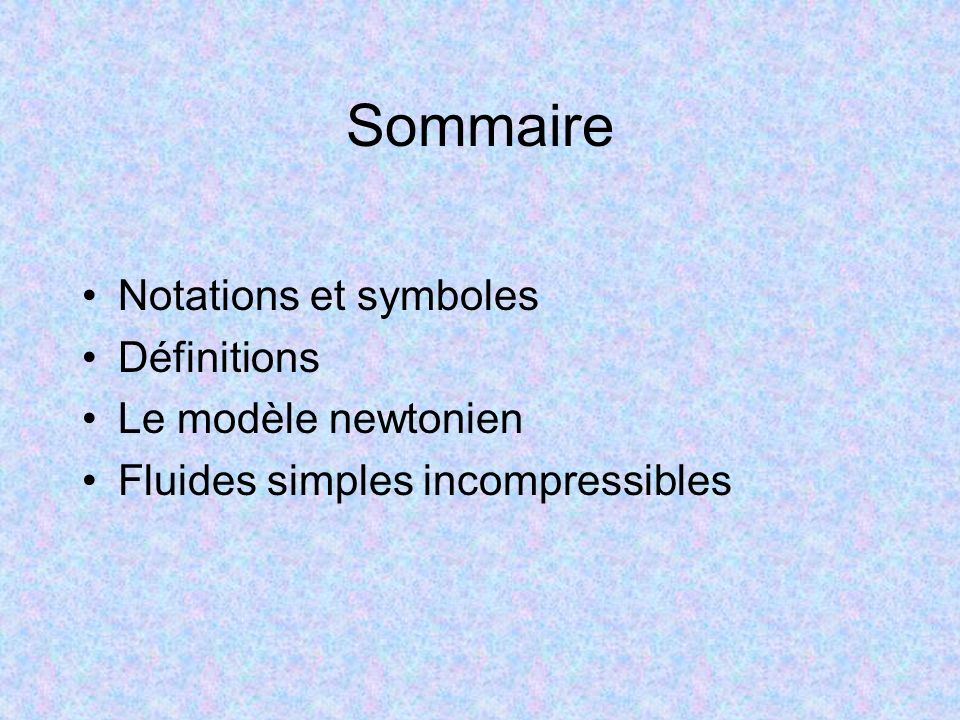 Sommaire Notations et symboles Définitions Le modèle newtonien Fluides simples incompressibles