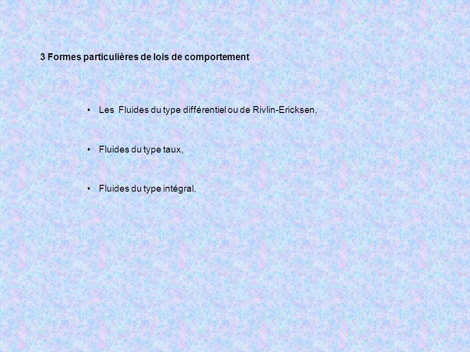 3 Formes particulières de lois de comportement Les Fluides du type différentiel ou de Rivlin-Ericksen, Fluides du type taux, Fluides du type intégral.