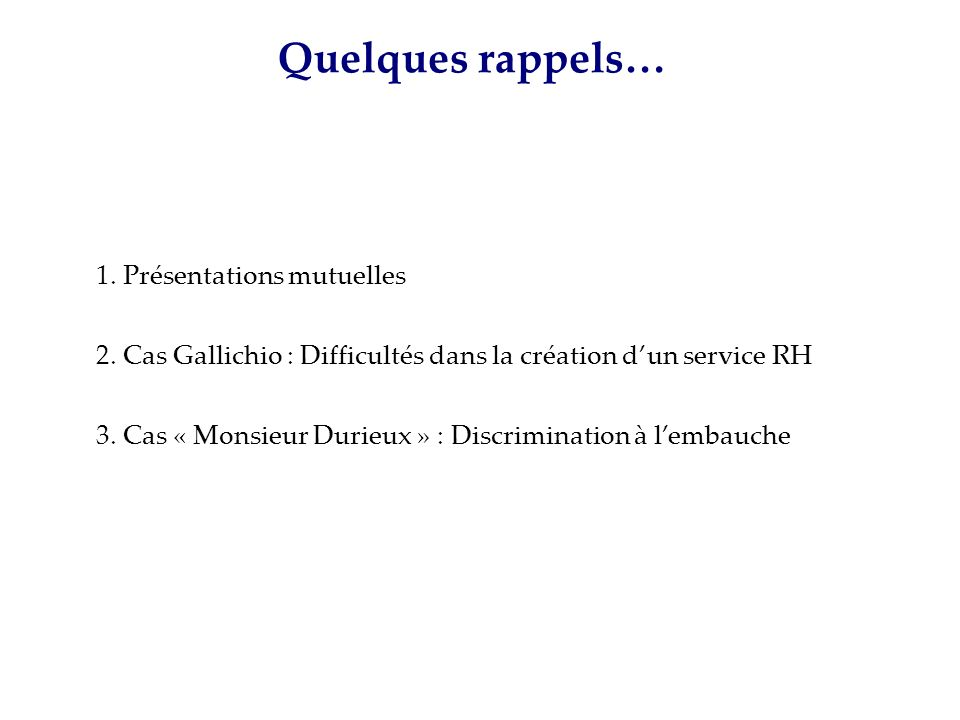 1. Présentations mutuelles 2. Cas Gallichio : Difficultés dans la création dun service RH 3. Cas « Monsieur Durieux » : Discrimination à lembauche Que