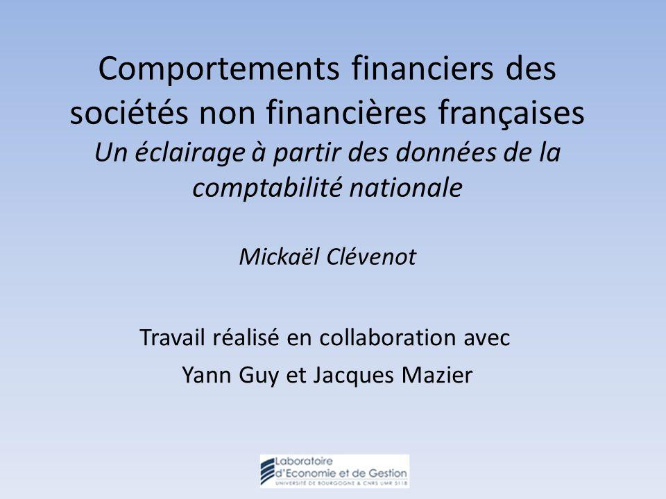 Comportements financiers des sociétés non financières françaises Un éclairage à partir des données de la comptabilité nationale Mickaël Clévenot Travail réalisé en collaboration avec Yann Guy et Jacques Mazier