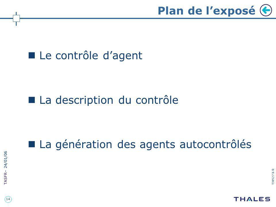 14 TASFR – 24/01/06 T30527-b-fr Plan de lexposé Le contrôle dagent La description du contrôle La génération des agents autocontrôlés
