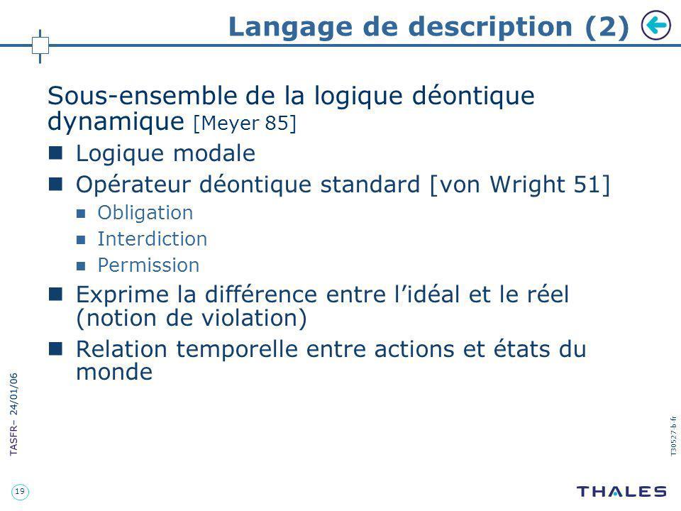 19 TASFR – 24/01/06 T30527-b-fr Langage de description (2) Sous-ensemble de la logique déontique dynamique [Meyer 85] Logique modale Opérateur déontiq