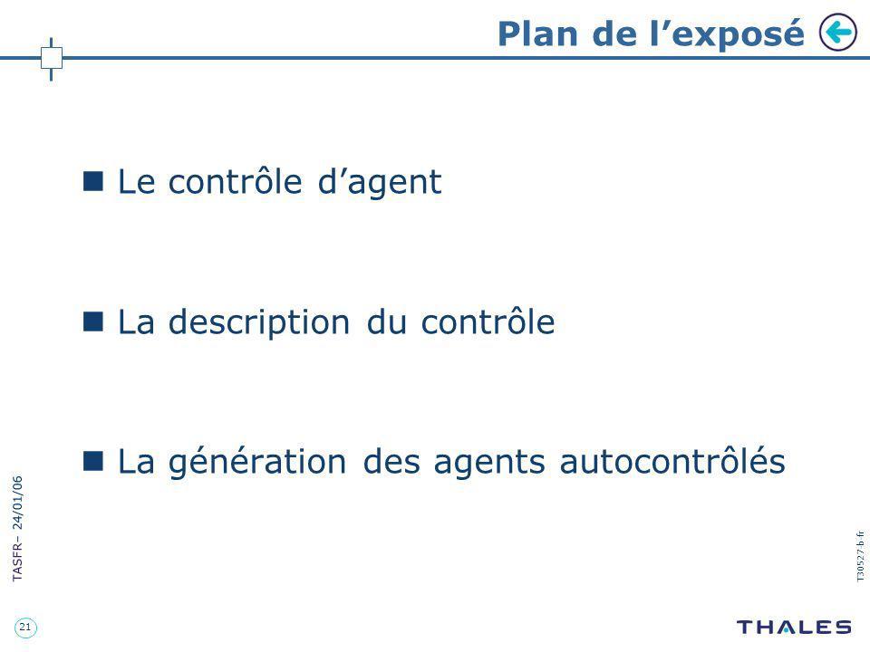 21 TASFR – 24/01/06 T30527-b-fr Plan de lexposé Le contrôle dagent La description du contrôle La génération des agents autocontrôlés