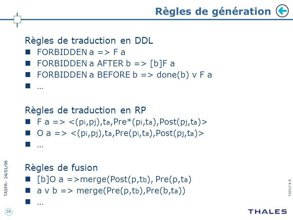 28 TASFR – 24/01/06 T30527-b-fr Règles de génération Règles de traduction en DDL FORBIDDEN a => F a FORBIDDEN a AFTER b => [b]F a FORBIDDEN a BEFORE b