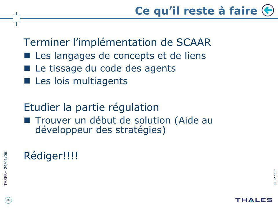 36 TASFR – 24/01/06 T30527-b-fr Ce quil reste à faire Terminer limplémentation de SCAAR Les langages de concepts et de liens Le tissage du code des ag