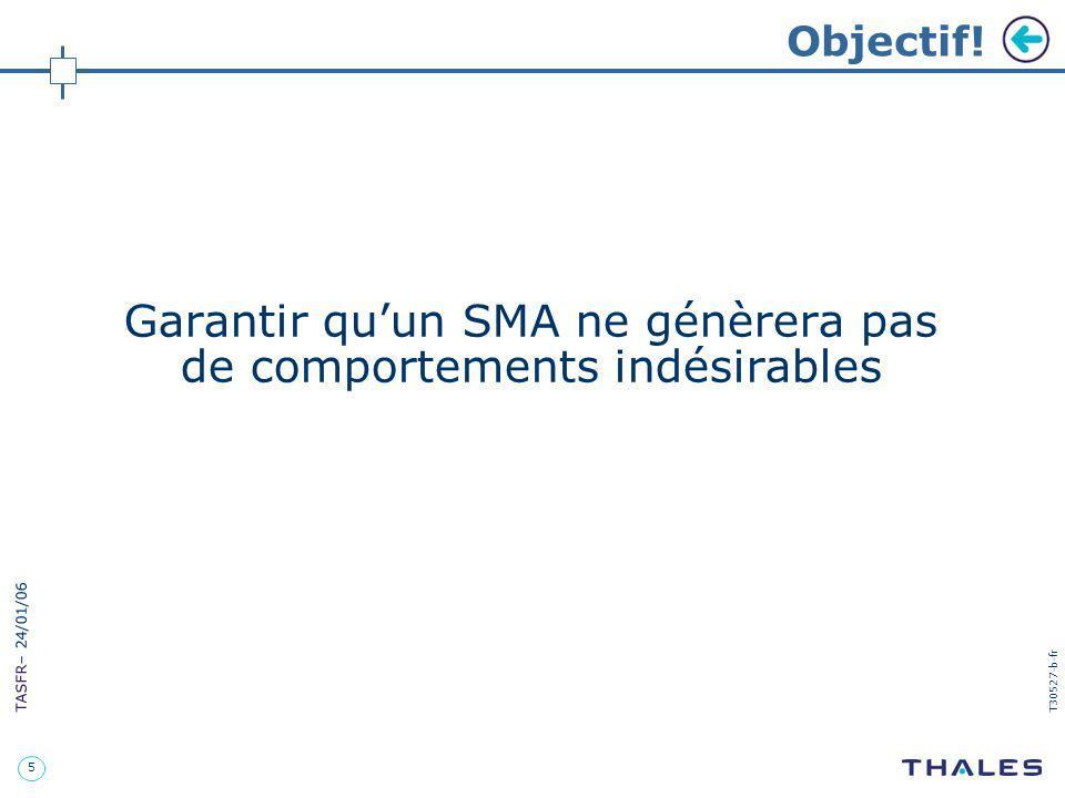 5 TASFR – 24/01/06 T30527-b-fr Objectif! Garantir quun SMA ne génèrera pas de comportements indésirables