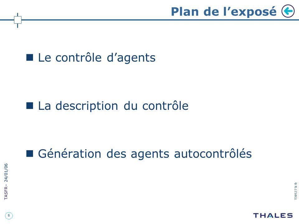 6 TASFR – 24/01/06 T30527-b-fr Plan de lexposé Le contrôle dagents La description du contrôle Génération des agents autocontrôlés