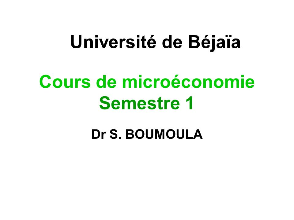 Cours de microéconomie Semestre 1 Dr S. BOUMOULA Université de Béjaïa