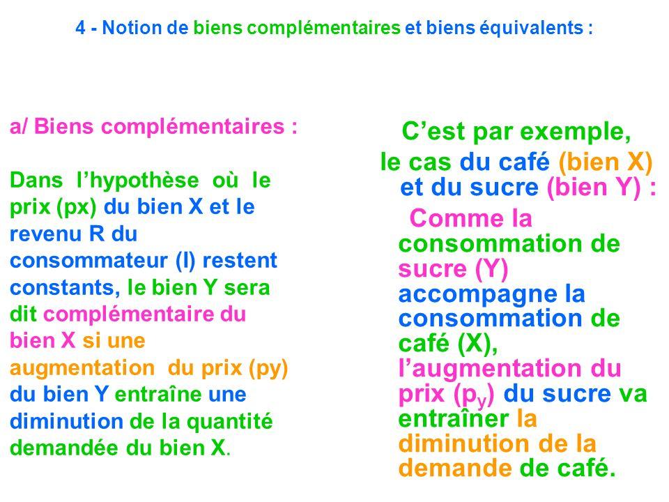 4 - Notion de biens complémentaires et biens équivalents : Cest par exemple, le cas du café (bien X) et du sucre (bien Y) : Comme la consommation de s
