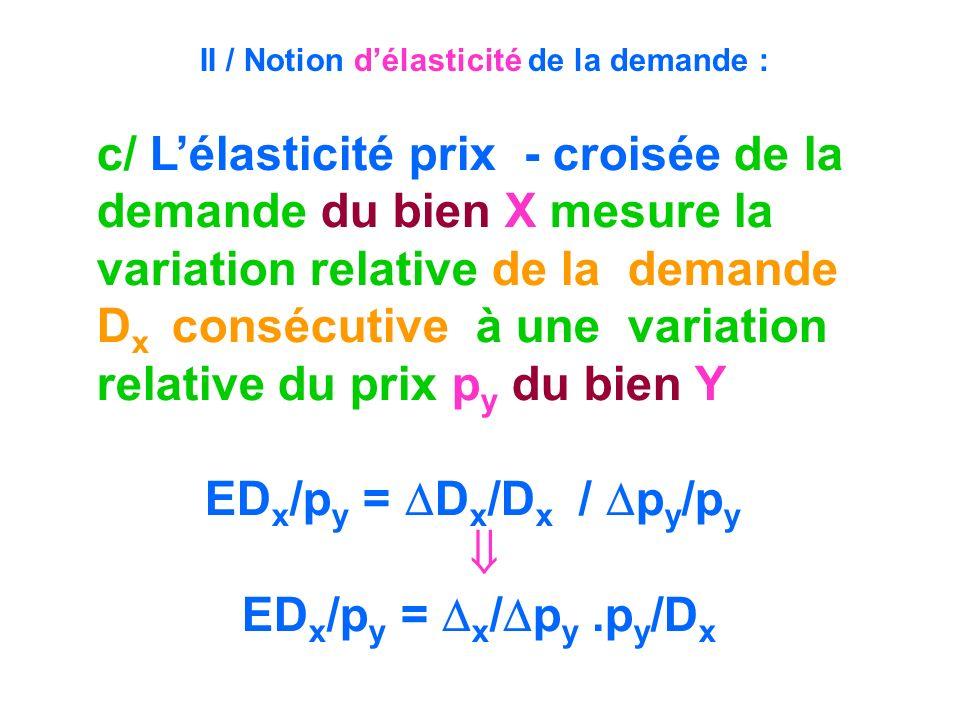 c/ Lélasticité prix - croisée de la demande du bien X mesure la variation relative de la demande D x consécutive à une variation relative du prix p y
