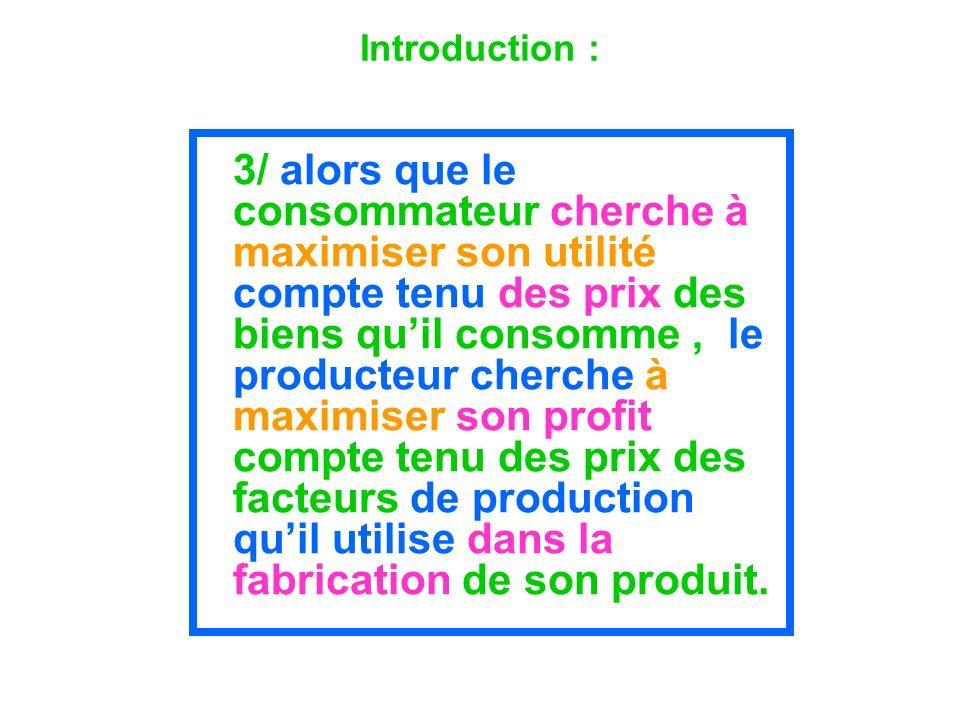 Introduction : 3/ alors que le consommateur cherche à maximiser son utilité compte tenu des prix des biens quil consomme, le producteur cherche à maxi