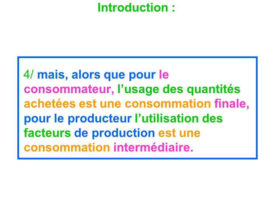 Introduction : 4/ mais, alors que pour le consommateur, lusage des quantités achetées est une consommation finale, pour le producteur lutilisation des