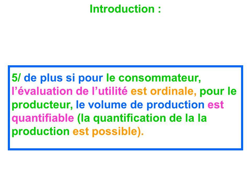 Introduction : 5/ de plus si pour le consommateur, lévaluation de lutilité est ordinale, pour le producteur, le volume de production est quantifiable