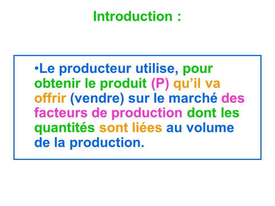 Introduction : Le producteur utilise, pour obtenir le produit (P) quil va offrir (vendre) sur le marché des facteurs de production dont les quantités
