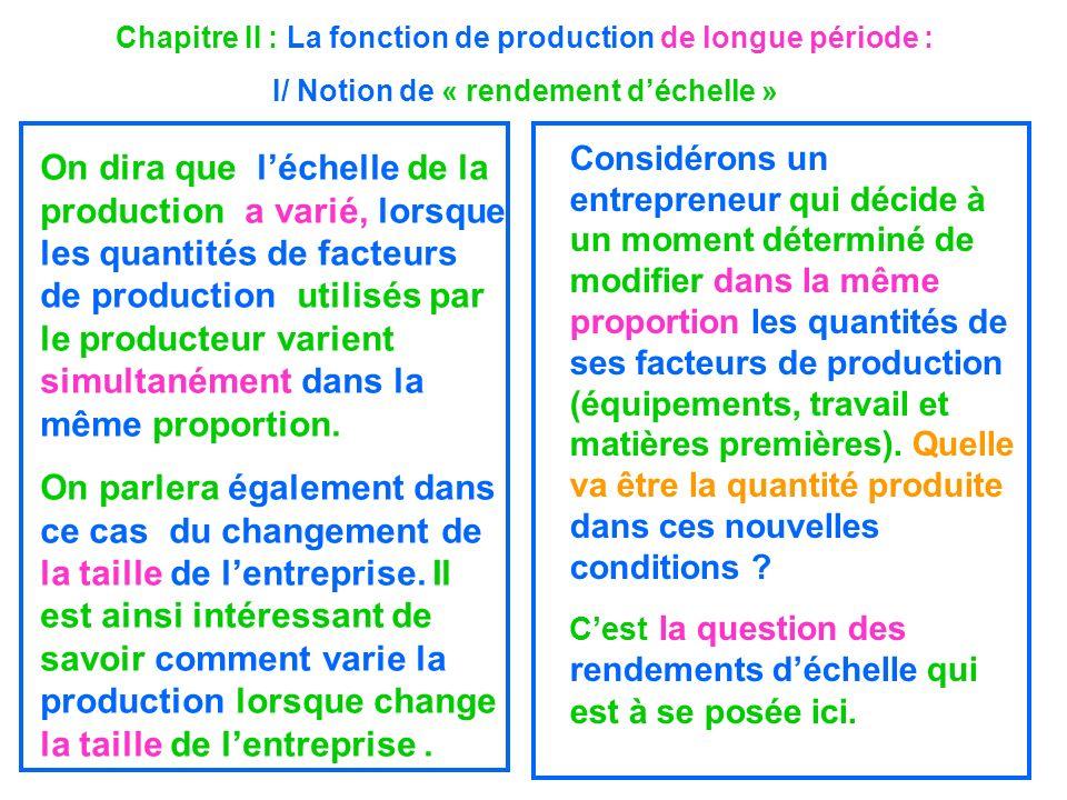 Chapitre II : La fonction de production de longue période : I/ Notion de « rendement déchelle » On dira que léchelle de la production a varié, lorsque