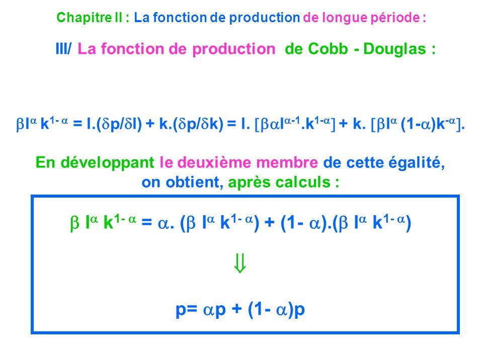 Chapitre II : La fonction de production de longue période : III/ La fonction de production de Cobb - Douglas : l k 1- = l.( p/ l) + k.( p/ k) = l. l -