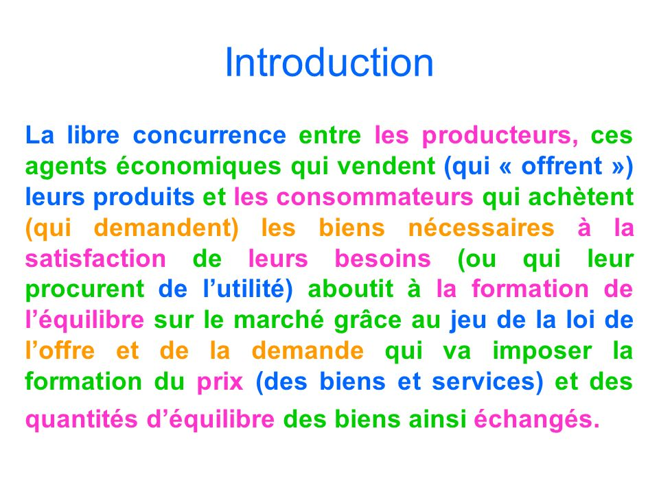 Introduction La libre concurrence entre les producteurs, ces agents économiques qui vendent (qui « offrent ») leurs produits et les consommateurs qui