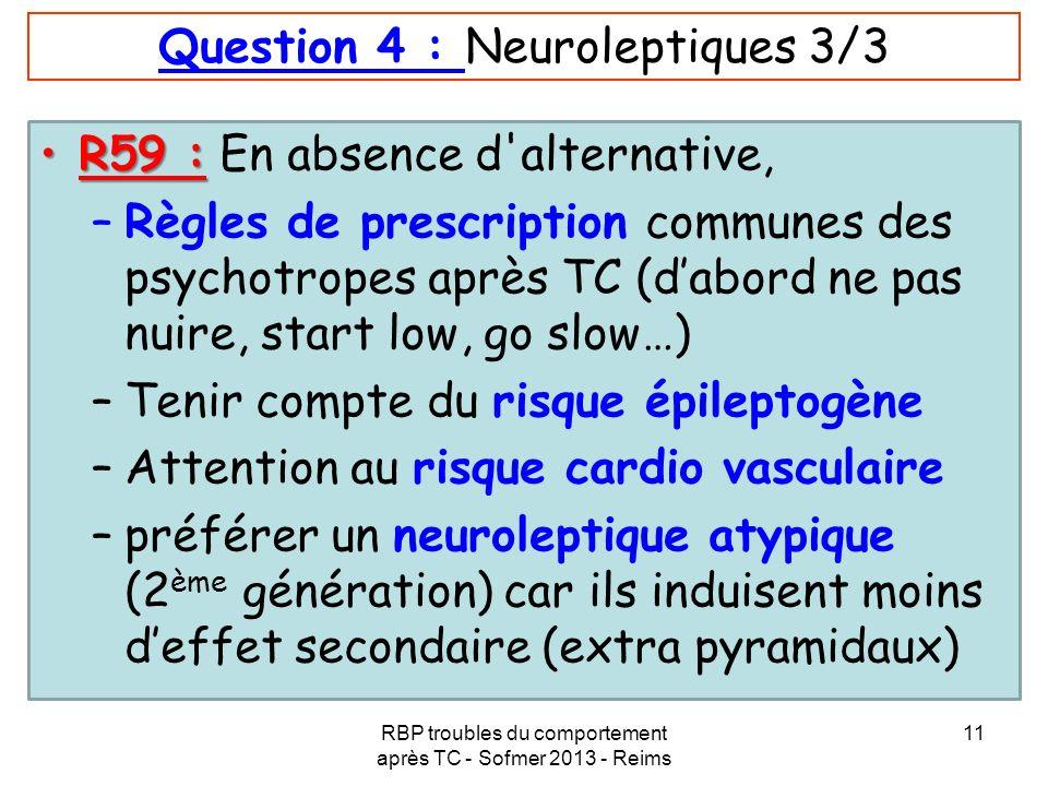 RBP troubles du comportement après TC - Sofmer 2013 - Reims 11 Question 4 : Neuroleptiques 3/3 R59 :R59 : En absence d'alternative, –Règles de prescri