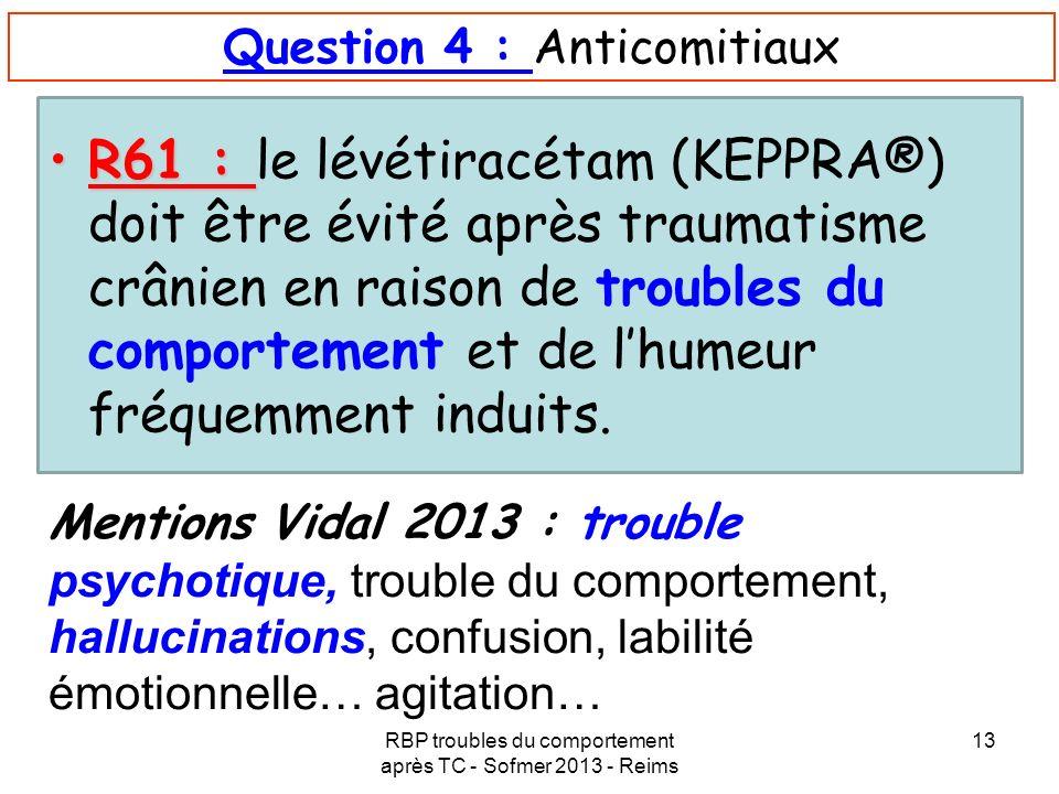 RBP troubles du comportement après TC - Sofmer 2013 - Reims 13 Question 4 : Anticomitiaux R61 :R61 : le lévétiracétam (KEPPRA®) doit être évité après