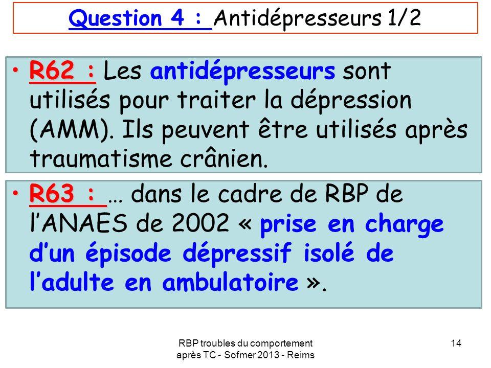 RBP troubles du comportement après TC - Sofmer 2013 - Reims 14 Question 4 : Antidépresseurs 1/2 R62 :R62 : Les antidépresseurs sont utilisés pour trai