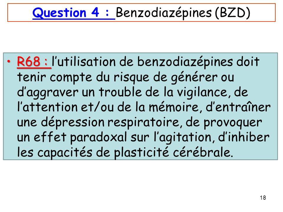 18 Question 4 : Benzodiazépines (BZD) R68 :R68 : lutilisation de benzodiazépines doit tenir compte du risque de générer ou daggraver un trouble de la