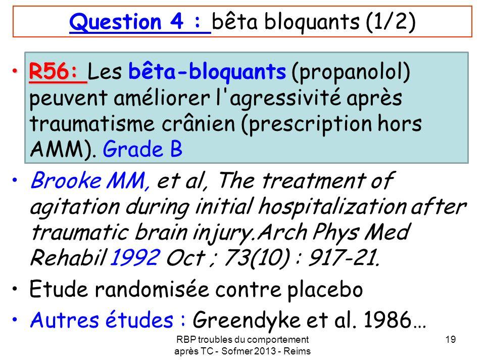 RBP troubles du comportement après TC - Sofmer 2013 - Reims 19 Question 4 : bêta bloquants (1/2) R56:R56: Les bêta-bloquants (propanolol) peuvent amél