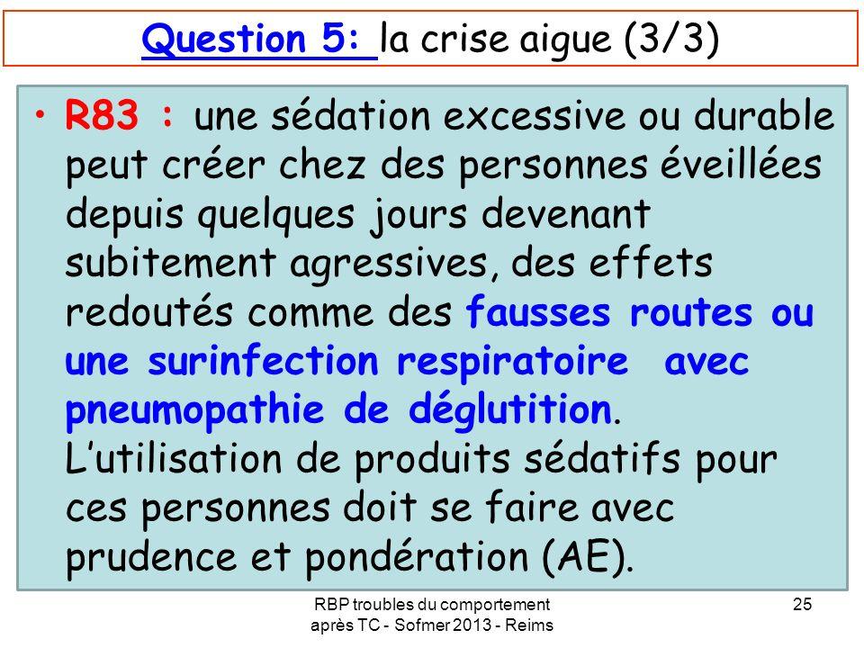 RBP troubles du comportement après TC - Sofmer 2013 - Reims 25 Question 5: la crise aigue (3/3) R83 : une sédation excessive ou durable peut créer che