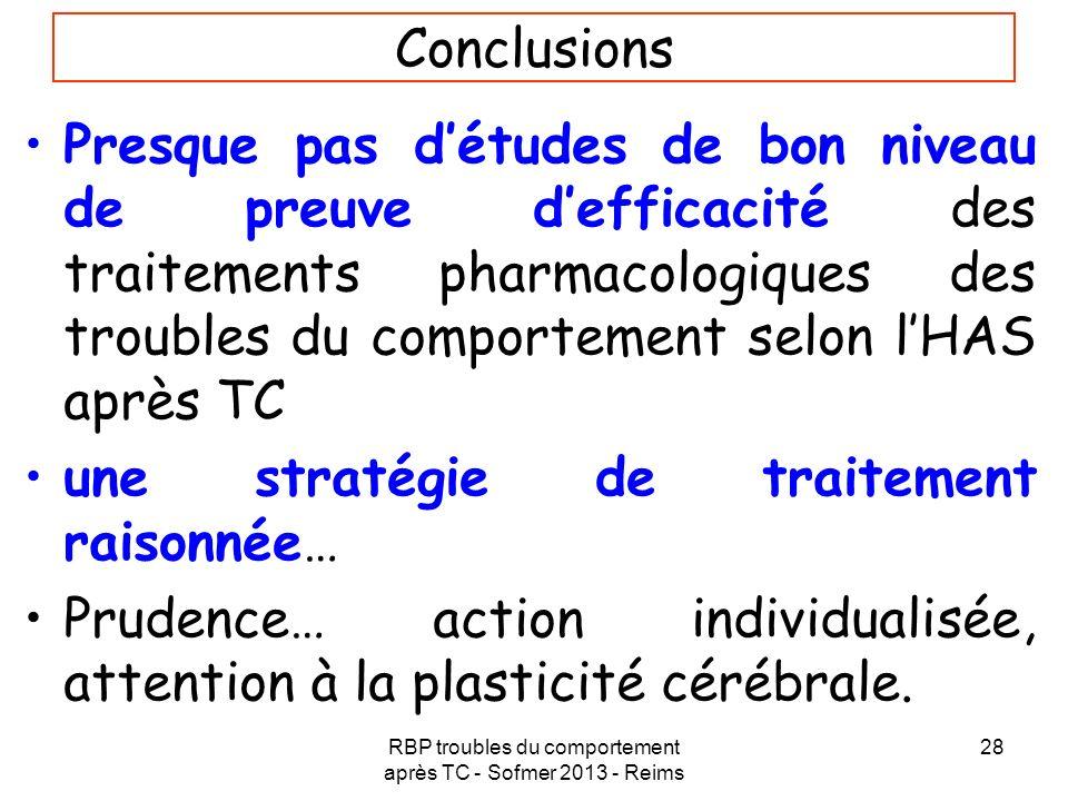 RBP troubles du comportement après TC - Sofmer 2013 - Reims 28 Conclusions Presque pas détudes de bon niveau de preuve defficacité des traitements pha