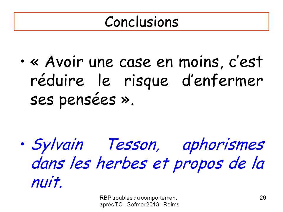 RBP troubles du comportement après TC - Sofmer 2013 - Reims 29 Conclusions « Avoir une case en moins, cest réduire le risque denfermer ses pensées ».