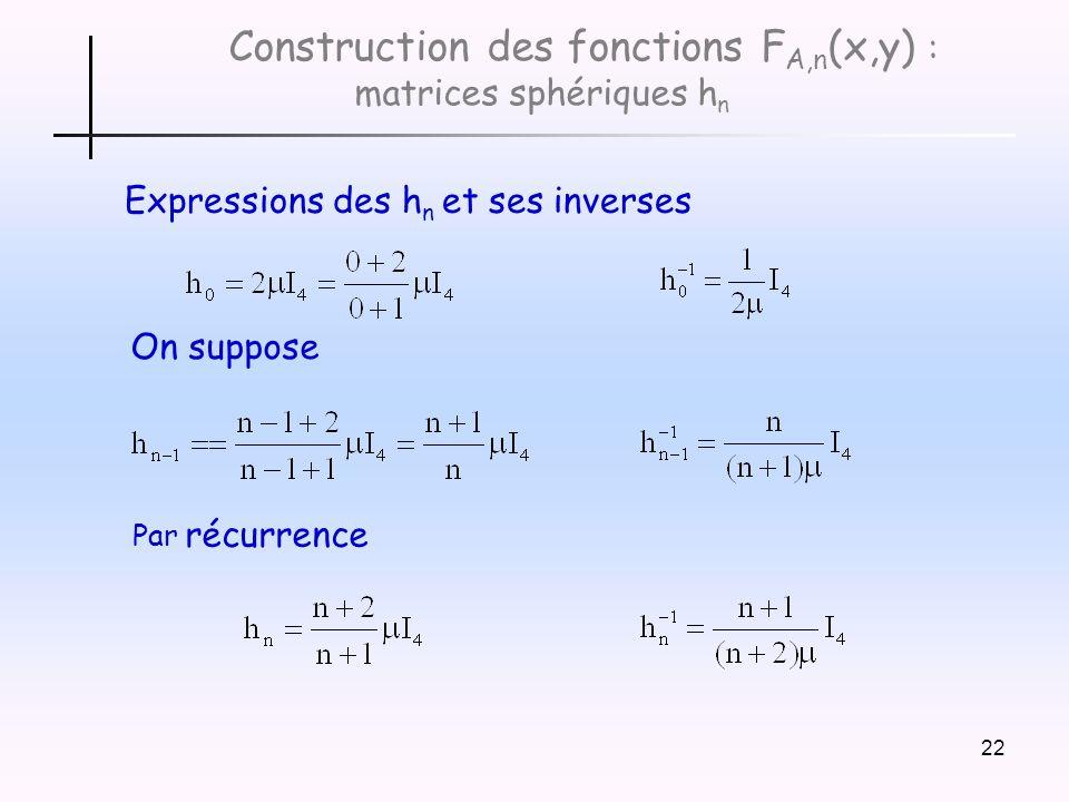 22 Construction des fonctions F A,n (x,y) : matrices sphériques h n Expressions des h n et ses inverses On suppose Par récurrence