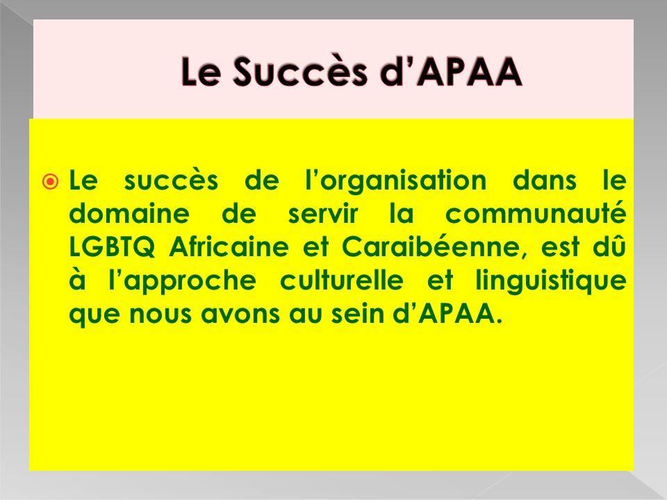 Le succès de lorganisation dans le domaine de servir la communauté LGBTQ Africaine et Caraibéenne, est dû à lapproche culturelle et linguistique que nous avons au sein dAPAA.