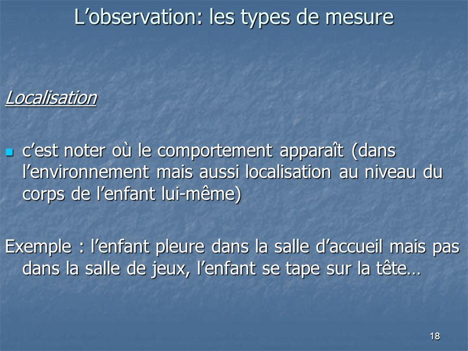 18 Lobservation: les types de mesure Localisation cest noter où le comportement apparaît (dans lenvironnement mais aussi localisation au niveau du cor