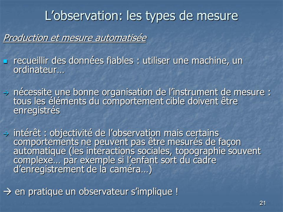 21 Lobservation: les types de mesure Production et mesure automatisée recueillir des données fiables : utiliser une machine, un ordinateur… recueillir