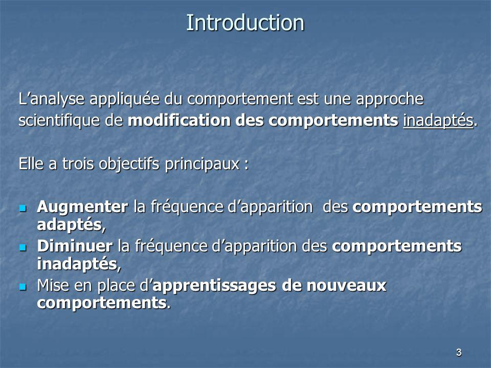 3 Introduction Lanalyse appliquée du comportement est une approche scientifique de modification des comportements inadaptés. Elle a trois objectifs pr