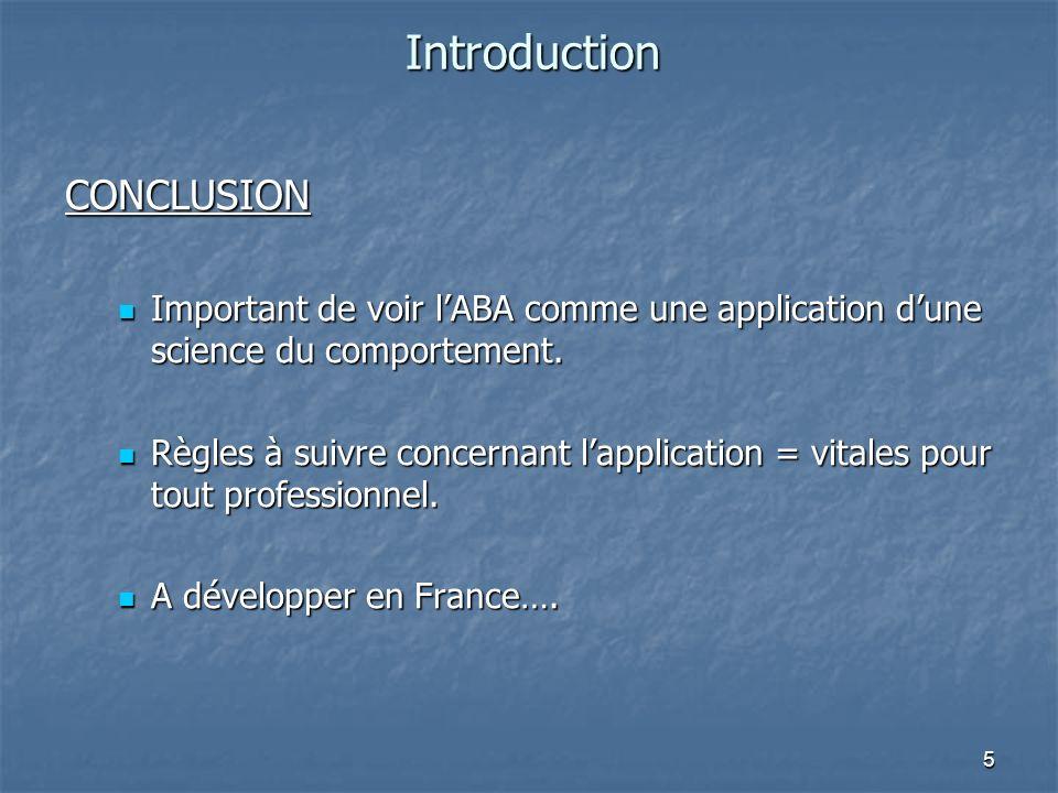 5 Introduction CONCLUSION Important de voir lABA comme une application dune science du comportement. Important de voir lABA comme une application dune