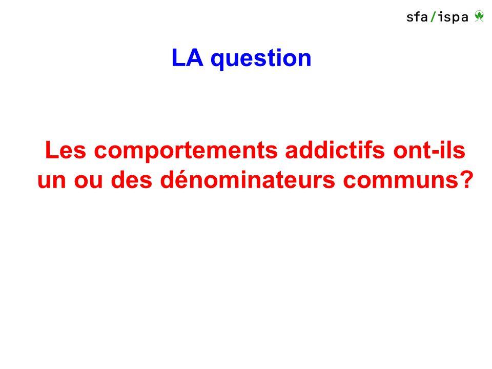 LA question Les comportements addictifs ont-ils un ou des dénominateurs communs?