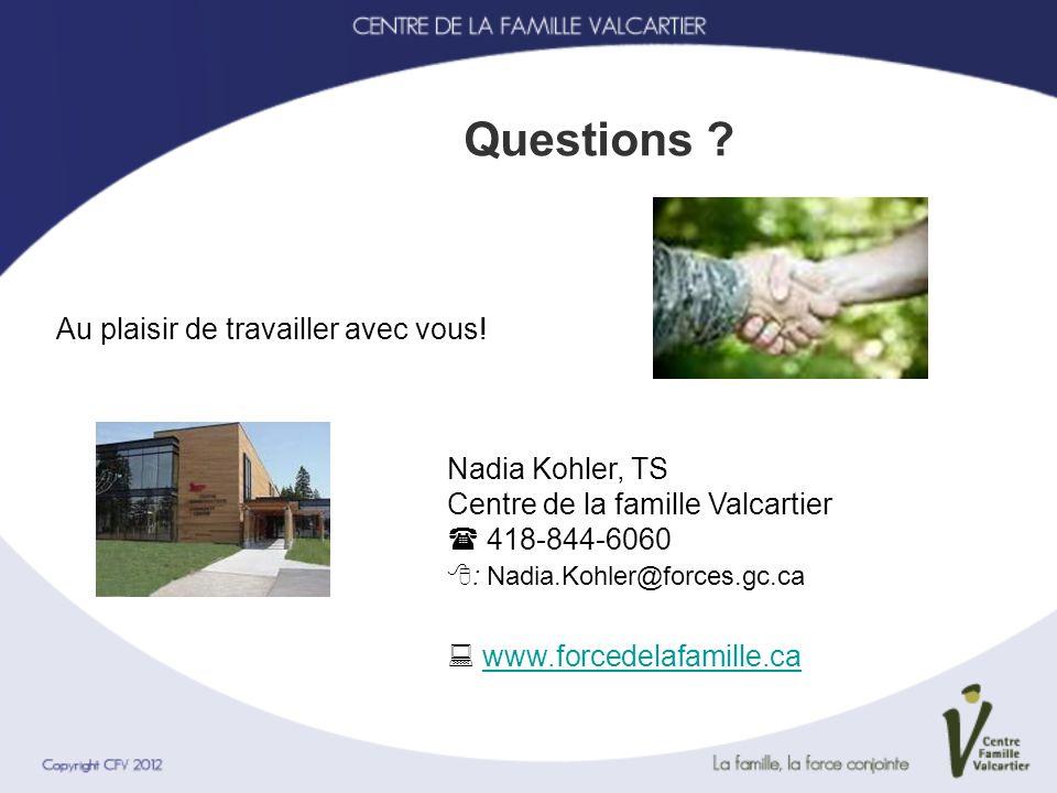 Questions ? Au plaisir de travailler avec vous! Nadia Kohler, TS Centre de la famille Valcartier 418-844-6060 : Nadia.Kohler@forces.gc.ca www.forcedel