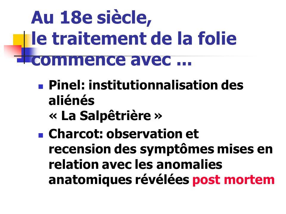 Au 18e siècle, le traitement de la folie commence avec... Pinel: institutionnalisation des aliénés « La Salpêtrière » Charcot: observation et recensio